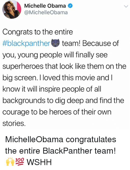 Memes, Michelle Obama, and Obama: Michelle Obama  @MichelleObamaa  Congrats to the entire  #blackpanther team! Because of  you, young people will finally see  superheroes that look like them on the  big screen. I loved this movie and l  know it will inspire people of all  backgrounds to dig deep and find the  courage to be heroes of their own  stories. MichelleObama congratulates the entire BlackPanther team! 🙌💯 WSHH