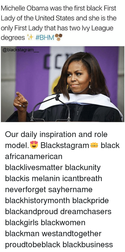 Black Lives Matter, Memes, and Michelle Obama: Michelle Obama was the first black First  Lady of the United States and she is the  only First Lady that has two lvy League  degrees #BHM  @blackstagram Our daily inspiration and role model.😍 Blackstagram👑 black africanamerican blacklivesmatter blackunity blackis melanin icantbreath neverforget sayhername blackhistorymonth blackpride blackandproud dreamchasers blackgirls blackwomen blackman westandtogether proudtobeblack blackbusiness