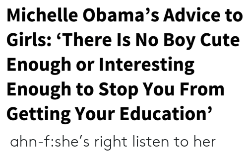 Advice, Cute, and Girls: Michelle Obama's Advice to  Girls: 'There Is No Boy Cute  Enough or Interesting  Enough to Stop You From  Getting Your Education' ahn-f:she's right listen to her