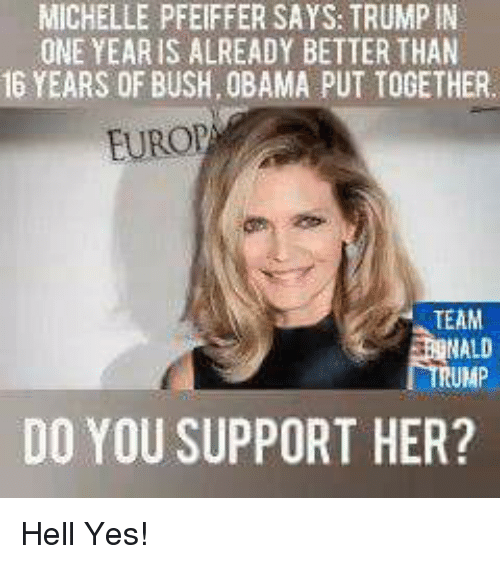Memes, Obama, and Hell: MICHELLE PFEIFFER SAYS: TRUMPIN  ONE YEAR IS ALREADY BETTER THAN  16 YEARS OF BUSH, OBAMA PUT TOGETHER  EUROP  TEAM  RUMP  DO YOU SUPPORT HER? Hell Yes!