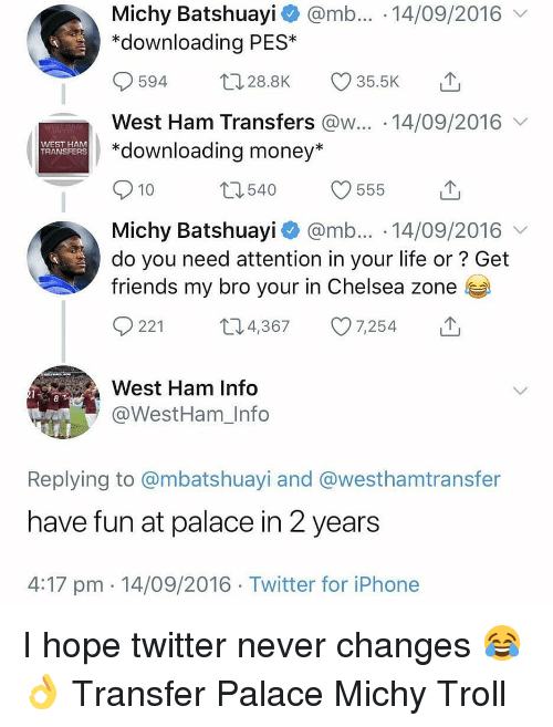 pes: Michy Batshuayi @mb... 14/09/2016  *downloading PES*  594 28.8K 35.5K  West Ham Transfers @w... 14/09/2016  *downloading money*  WEST HAM  TRANSFERS  10  Michy Batshuayi @mb... 14/09/2016  do you need attention in your life or? Get  friends my bro your in Chelsea zone  0221 t 4,367 7,254  West Ham Info  @WestHam_Info  Replying to @mbatshuayi and @westhamtransfer  have fun at palace in 2 years  4:17 pm 14/09/2016 Twitter for iPhone I hope twitter never changes 😂👌 Transfer Palace Michy Troll