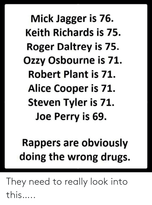 plant: Mick Jagger is 76.  Keith Richards is 75.  Roger Daltrey is 75.  Ozzy Osbourne is 71.  Robert Plant is 71.  Alice Cooper is 71.  Steven Tyler is 71.  Joe Perry is 69.  Rappers are obviously  doing the wrong drugs. They need to really look into this…..