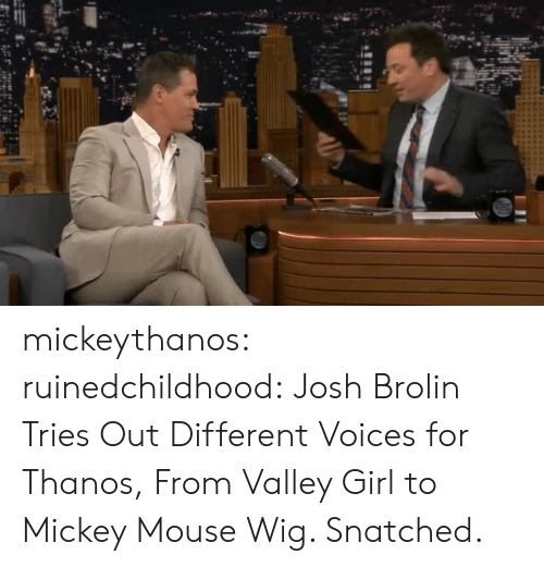 Tumblr, Blog, and Girl: mickeythanos:  ruinedchildhood:  Josh Brolin Tries Out Different Voices for Thanos, From Valley Girl to Mickey Mouse  Wig. Snatched.