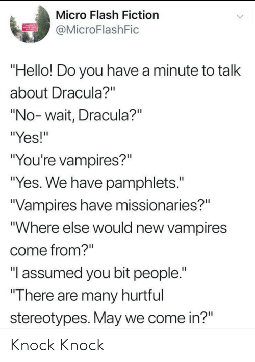 """Hello, Dracula, and Change: Micro Flash Fiction  CHANGE  PRIORITIES  AHERD  @MicroFlashFic  """"Hello! Do you have a minute to talk  about Dracula?""""  """"No-wait, Dracula?""""  """"Yes!""""  """"You're vampires?""""  """"Yes. We have pamphlets.""""  """"Vampires have missionaries?""""  """"Where else would new vampires  come from?""""  """"I assumed you bit people.""""  """"There are many hurtful  stereotypes. May we come in?"""" Knock Knock"""