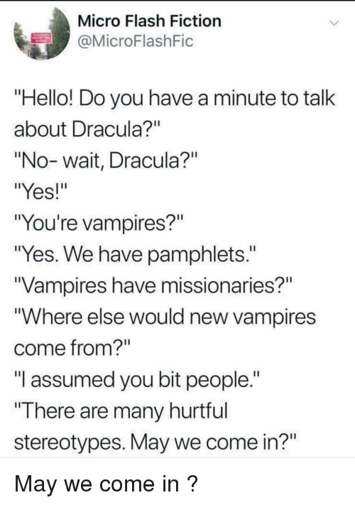 """Fictioneer: Micro Flash Fiction  @MicroFlashFic  Hello! Do you have a minute to talk  about Dracula  """"No-wait, Dracula?""""  """"Yes!  """"You're vampires?""""  """"Yes. We have pamphlets.""""  Vampires have missionaries?""""  """"Where else would new vampires  come from?  """"I assumed you bit people.""""  """"There are many hurtrul  stereotypes. May we come in?"""" May we come in ?"""