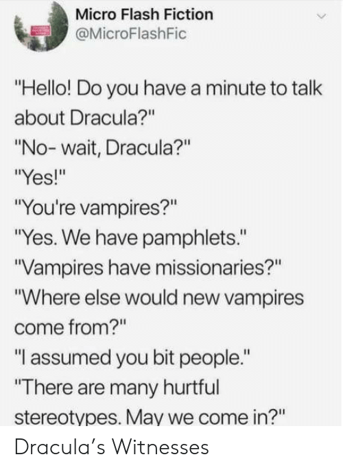 "Hello, Dracula, and Fiction: Micro Flash Fiction  @MicroFlashFic  ""Hello! Do you have a minute to talk  about Dracula?""  ""No- wait, Dracula?""  Yes!""  ""You're vampires?""  ""Yes. We have pamphlets.""  Vampires have missionaries?""  ""Where else would new vampires  come from?""  ""I assumed you bit people.""  ""There are many hurtful  stereotypes. May we come in?"" Dracula's Witnesses"