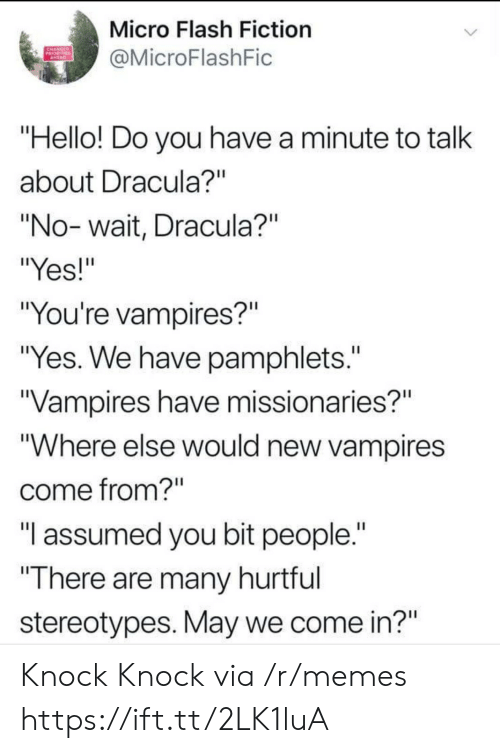 "Hello, Memes, and Dracula: Micro Flash Fiction  @MicroFlashFic  ""Hello! Do you have a minute to talk  about Dracula?""  ""No-wait, Dracula?""  ""Yes!""  ""You're vampires?""  ""Yes. We have pamphlets.  Vampires have missionaries?""  ""Where else would new vampires  come from?  ""I assumed you bit people.""  ""There are many hurtrul  stereotypes. May we come in?"" Knock Knock via /r/memes https://ift.tt/2LK1luA"