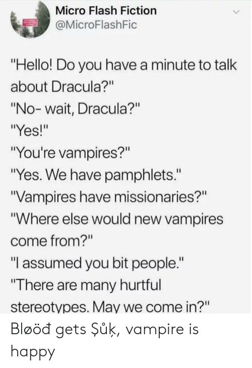 "Hello, Dracula, and Happy: Micro Flash Fiction  @MicroFlashFic  ""Hello! Do you have a minute to talk  about Dracula?""  ""No-wait, Dracula?""  ""Yes!""  ""You're vampires?""  ""Yes. We have pamphlets.""  Vampires have missionaries?""  ""Where else would new vampires  come from?""  ""I assumed you bit people.""  ""There are many hurtful  stereotypes. May we come in?"" Bløöđ gets Şůķ, vampire is happy"