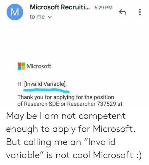 "Position: Microsoft Recruiti... 5:29 PM  to me  Microsoft  Hi [Invalid Variable],  Thank you for applying for the position  of Research SDE or Researcher 737529 at  M May be I am not competent enough to apply for Microsoft. But calling me an ""Invalid variable"" is not cool Microsoft :)"