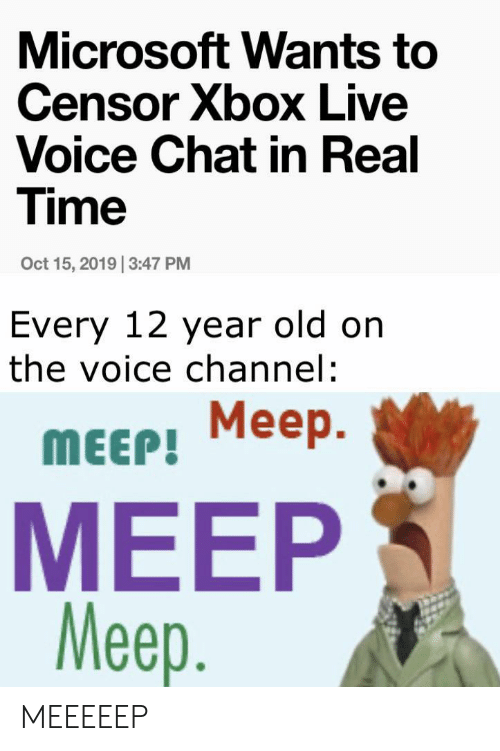 xbox live: Microsoft Wants to  Censor Xbox Live  Voice Chat in Real  Time  Oct 15, 2019 3:47 PM  Every 12 year old on  the voice channel:  Meep  Меер.  MEEP!  MEEP  Meep. MEEEEEP