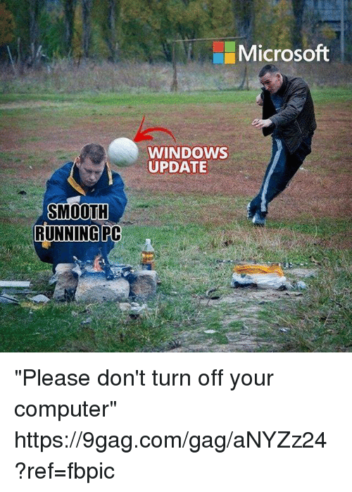 "9gag, Dank, and Microsoft: Microsoft  WINDOWS  UPDATE  SMOOTH  RUNNINGPC ""Please don't turn off your computer"" https://9gag.com/gag/aNYZz24?ref=fbpic"