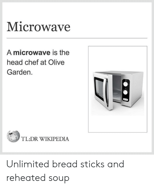 Head, Olive Garden, and Wikipedia: Microwave  A microwave is the  head chef at Olive  Garden  TL:DR WIKIPEDIA Unlimited bread sticks and reheated soup