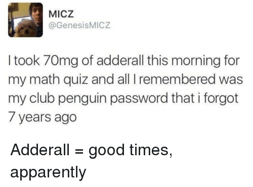 Apparently, Club, and Good: MICZ  @GenesisMICZ  I took 70mg of adderall this morning for  my math quiz and all I remembered was  my club penguin password that i forgot  7 years ago Adderall = good times, apparently