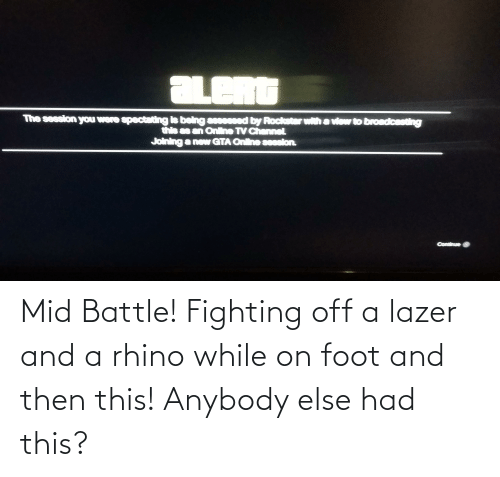 foot: Mid Battle! Fighting off a lazer and a rhino while on foot and then this! Anybody else had this?