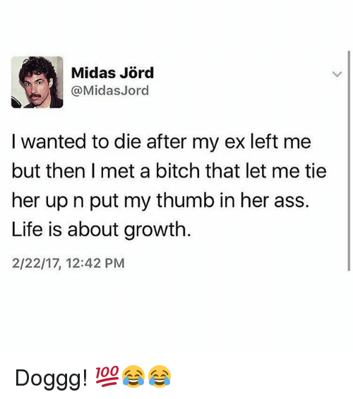 Midas: Midas Jord  @Midas Jord  I wanted to die after my ex left me  but then met a bitch that let me tie  her up n put my thumb in her ass.  Life is about growth  2/22/17, 12:42 PM Doggg! 💯😂😂