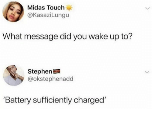 battery: Midas Touch  @KasaziLungu  What message did you wake up to?  Stephen  @okstephenadd  'Battery sufficiently charged'