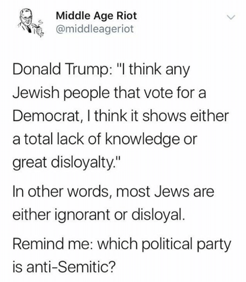 """Donald Trump, Ignorant, and Memes: Middle Age Riot  @middleageriot  Donald Trump: """"I think any  Jewish people that vote for a  Democrat, I think it shows either  a total lack of knowledge or  great disloyalty.""""  In other words, most Jews are  either ignorant or disloyal.  Remind me: which political party  is anti-Semitic?"""