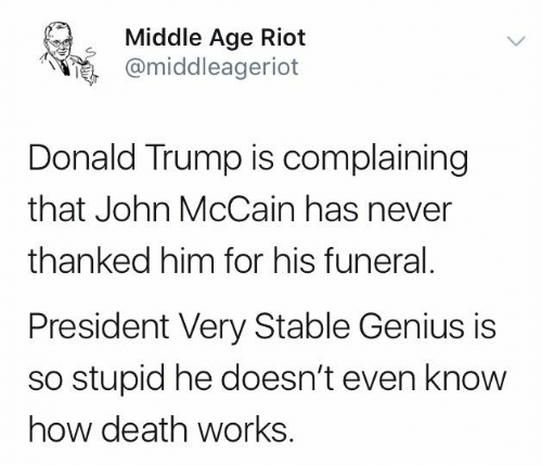 Donald Trump, Memes, and Riot: Middle Age Riot  @middleageriot  Donald Trump is complaining  that John McCain has never  thanked him for his funeral.  President Very Stable Genius is  so stupid he doesn't even know  how death works