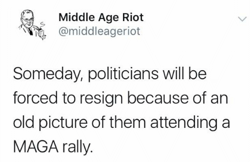 Memes, Riot, and Old: Middle Age Riot  @middleageriot  Someday, politicians will be  forced to resign because of an  old picture of them attending a  MAGA rally.