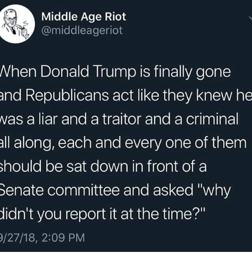 """Donald Trump, Memes, and Riot: Middle Age Riot  @middleageriot  When Donald Trump is finally gone  and Republicans act like they knew he  was a liar and a traitor and a criminal  all along, each and every one of them  hould be sat down in front of a  Senate committee and asked """"why  idn't you report it at the time?""""  /27/18, 2:09 PM"""