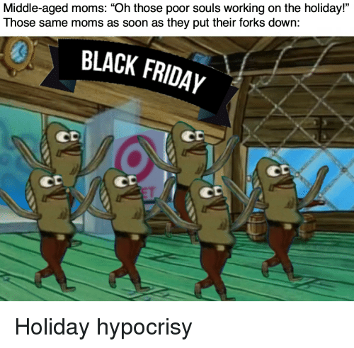 "Moms, Soon..., and Black: Middle-aged moms: ""Oh those poor souls working on the holiday""  Those same moms as soon as they put their forks down:  0  BLACK FRIDAYy  CD  Co  CD  CD Holiday hypocrisy"