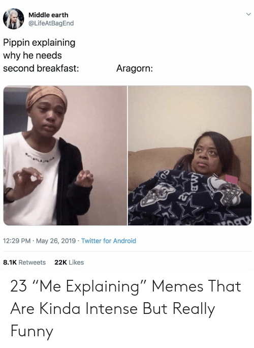 "Android, Funny, and Memes: Middle earth  @LifeAtBagEnd  Pippin explaining  why he needs  Aragorn:  second breakfast:  12:29 PM May 26, 2019 Twitter for Android  22K Likes  8.1K Retweets  MB 23 ""Me Explaining"" Memes That Are Kinda Intense But Really Funny"