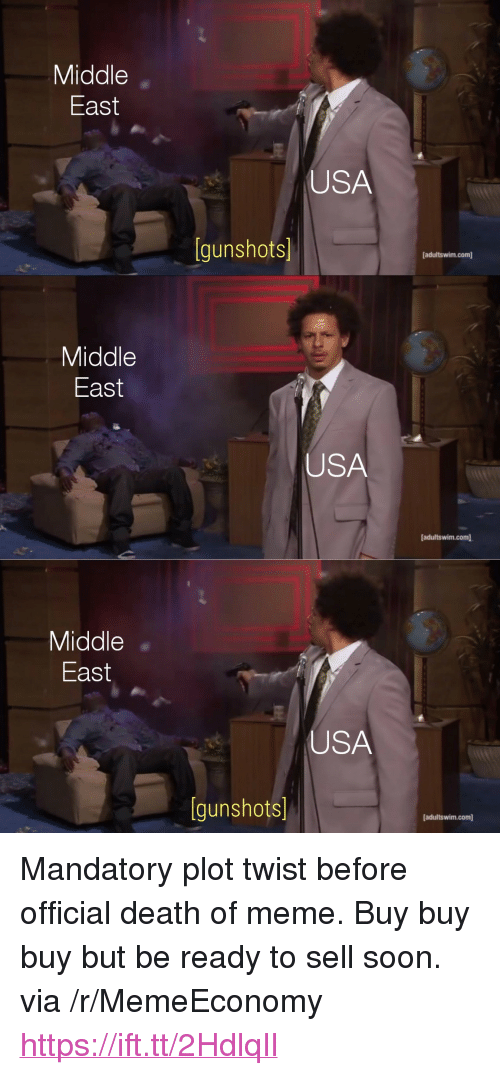 "Meme, Soon..., and Death: Middle  East  USA  gunshots  adultswim.com  Middle  East  USA  [adultswim.com  Middle  East  USA  [gunshots]  [adultswim.com] <p>Mandatory plot twist before official death of meme. Buy buy buy but be ready to sell soon. via /r/MemeEconomy <a href=""https://ift.tt/2HdlqIl"">https://ift.tt/2HdlqIl</a></p>"
