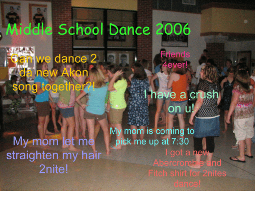 ick: Middle School Dance 2006  Can we dance 2  Friends  da new Akon  song togethe  have a cush  on u  My mom is coming to  ick m up at 7:30  My mom let m  straighten my hair  2nite  i got a ne  Abercrombie and  Fitch shirt for 2nites  dance!