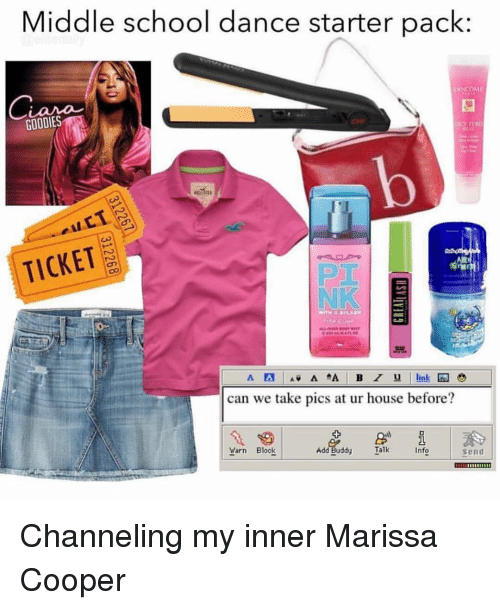 channeling: Middle school dance starter pack:  GOODIES  TICKET  NK  can we take pics at ur house before?  Add Buddy  Talk  Info  send Channeling my inner Marissa Cooper
