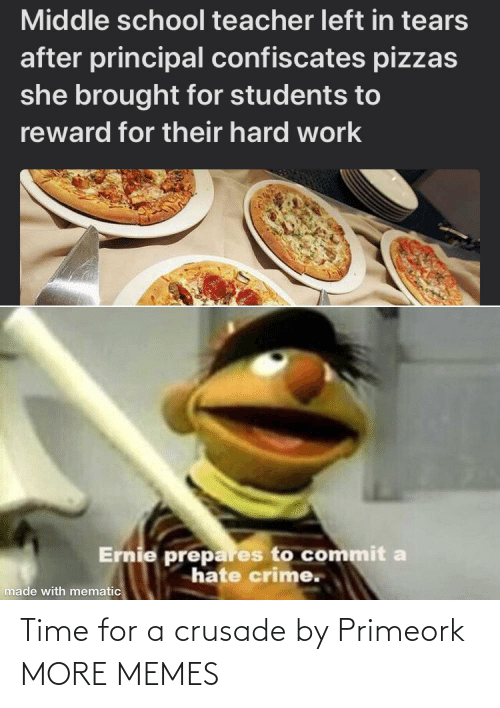 Commit: Middle school teacher left in tears  after principal confiscates pizzas  she brought for students to  reward for their hard work  Ernie prepares to commit a  hate crime.  made with mematic Time for a crusade by Primeork MORE MEMES