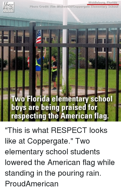 "Memes, News, and Respect: Middleburg, Florida  Photo Credit: Kim MiskowskilCopperyate Elementary School  NEWS  Two Florida elementary school  boys are being praised for  respecting the American flag. ""This is what RESPECT looks like at Coppergate."" Two elementary school students lowered the American flag while standing in the pouring rain. ProudAmerican"