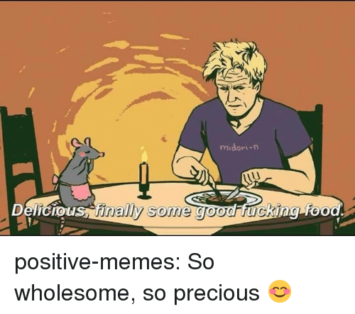Food, Fucking, and Memes: midori-n  Delicio  us, finally some good fucking food positive-memes:  So wholesome, so precious 😊