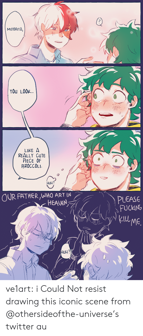 Lool: MIDORIYA.  YOU LOOL  LIKE A  REALLY CUTE  PIECE OF  BROCCOLI  니uh?  OUR FATHER,WHO ART IN  PLEASE  FUCKING  ) 、  kIll  ME.  レ ve1art:  i Could Not resist drawing this iconic scenefrom @othersideofthe-universe's twitter au