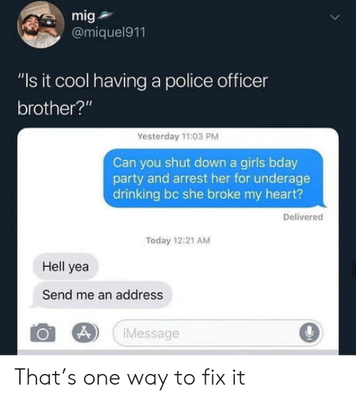 "Drinking, Girls, and Party: mig  @miquel911  ""Is it cool having a police officer  brother?""  Yesterday 11:03 PM  Can you shut down a girls bday  party and arrest her for underage  drinking bc she broke my heart?  Delivered  Today 12:21 AM  Hell yea  Send me an address  Message That's one way to fix it"