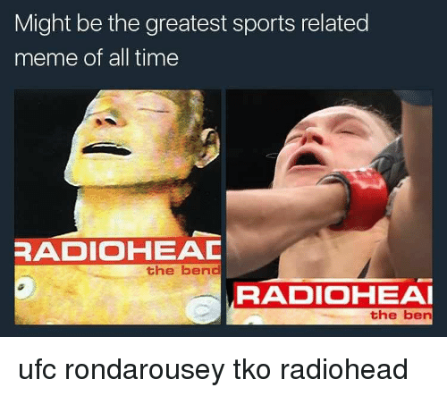 Memes, Radio, and Ufc: Might be the greatest sports related  meme of all time  RADIO HEAC  the bend  RADIOHEAI  the ben ufc rondarousey tko radiohead