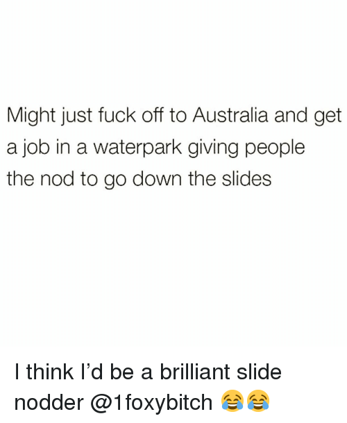 Funny, Australia, and Fuck: Might just fuck off to Australia and get  a job in a waterpark giving people  the nod to go down the slides I think I'd be a brilliant slide nodder @1foxybitch 😂😂