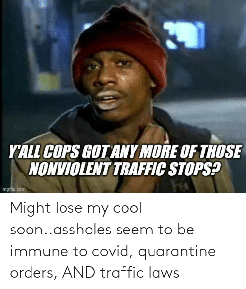 Soon...: Might lose my cool soon..assholes seem to be immune to covid, quarantine orders, AND traffic laws