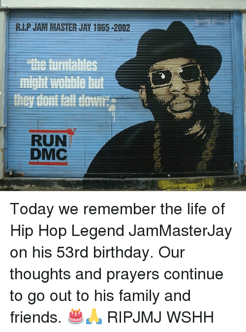 Birthday, Family, and Friends: might wobble but  RUN  DMC Today we remember the life of Hip Hop Legend JamMasterJay on his 53rd birthday. Our thoughts and prayers continue to go out to his family and friends. 🎂🙏 RIPJMJ WSHH