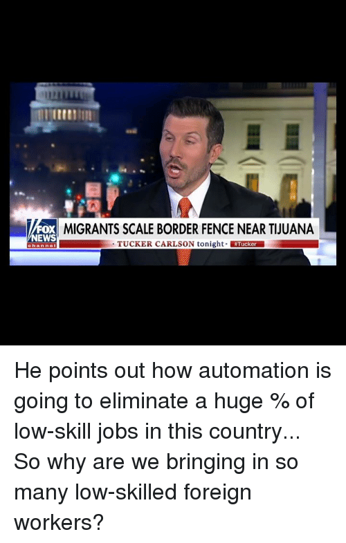 Tucker Carlson: MIGRANTS SCALE BORDER FENCE NEAR TIUUANA  EWS  TUCKER CARLSON tonight Tucker  channel He points out how automation is going to eliminate a huge % of low-skill jobs in this country... So why are we bringing in so many low-skilled foreign workers?