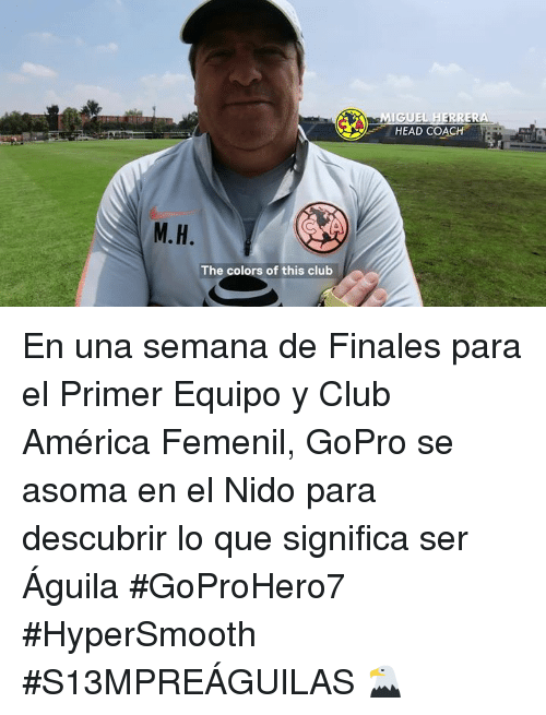 America, Club, and Head: MIGUEL HERRERA  HEAD COACH  M.H  The colors of this club En una semana de Finales para el Primer Equipo y Club América Femenil, GoPro se asoma en el Nido para descubrir lo que significa ser Águila #GoProHero7 #HyperSmooth #S13MPREÁGUILAS 🦅