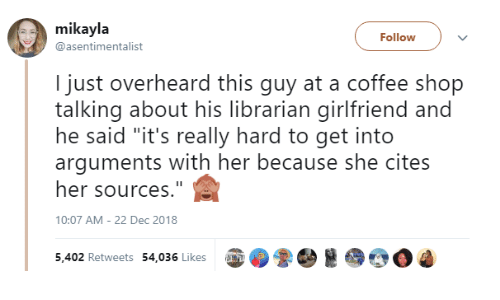 """Coffee, Girlfriend, and Her: mikayla  @asentimentalist  Follow  I just overheard this guy at a coffee shop  talking about his librarian girlfriend and  he said """"it's really hard to get into  arguments with her because she cites  her sources.""""  10:07 AM- 22 Dec 2018  5,402 Retweets 54,036 Likes up  0ゐ"""