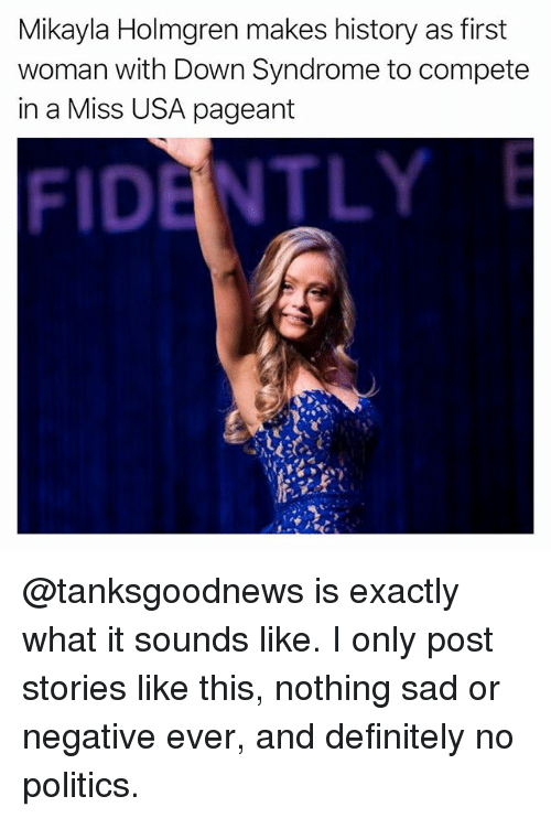 Definitely, Funny, and Politics: Mikayla Holmgren makes history as first  woman with Down Syndrome to compete  in a Miss USA pageant  FIDENTLY @tanksgoodnews is exactly what it sounds like. I only post stories like this, nothing sad or negative ever, and definitely no politics.
