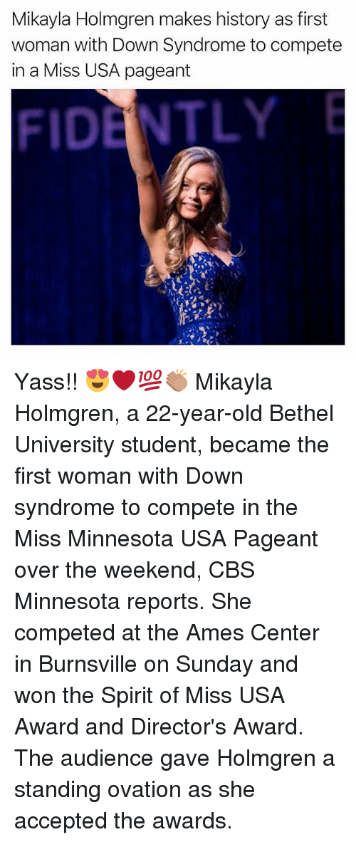 Memes, Cbs, and Down Syndrome: Mikayla Holmgren makes history as first  woman with Down Syndrome to compete  in a Miss USA pageant  FIDENTLY Yass!! 😍❤️💯👏🏽 Mikayla Holmgren, a 22-year-old Bethel University student, became the first woman with Down syndrome to compete in the Miss Minnesota USA Pageant over the weekend, CBS Minnesota reports. She competed at the Ames Center in Burnsville on Sunday and won the Spirit of Miss USA Award and Director's Award. The audience gave Holmgren a standing ovation as she accepted the awards.
