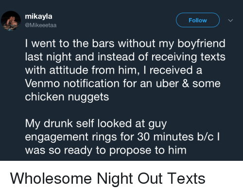Drunk, Uber, and Chicken: mikayla  @Mikeeetaa  Follow  I went to the bars without my boyfriend  last night and instead of receiving texts  with attitude from him, I received a  Venmo notification for an uber & some  chicken nuggets  My drunk self looked at guy  engagement rings for 30 minutes b/cl  was so ready to propose to him Wholesome Night Out Texts