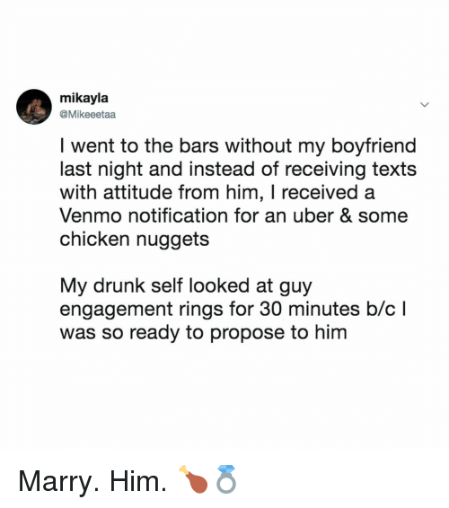 Drunk, Uber, and Chicken: mikayla  @Mikeeetaa  I went to the bars without my boyfriend  last night and instead of receiving texts  with attitude from him, I received a  Venmo notification for an uber & some  chicken nuggets  My drunk self looked at guy  engagement rings for 30 minutes b/cl  was so ready to propose to him Marry. Him. 🍗💍