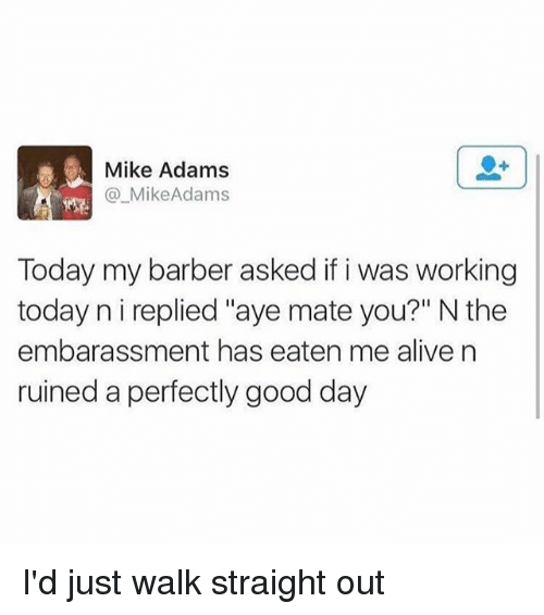 "Alive, Barber, and Memes: Mike Adams  @_MikeAdams  Today my barber asked if i was working  today n i replied ""aye mate you?"" N the  embarassment has eaten me alive n  ruined a perfectly good day I'd just walk straight out"