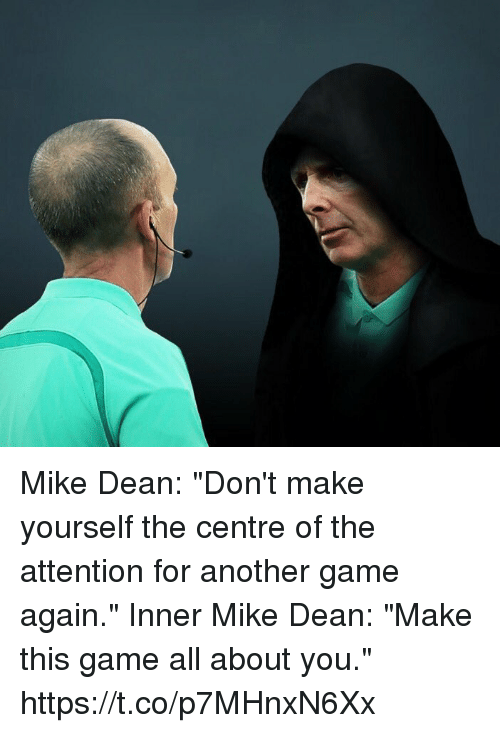 "donte: Mike Dean: ""Don't make yourself the centre of the attention for another game again.""  Inner Mike Dean: ""Make this game all about you."" https://t.co/p7MHnxN6Xx"