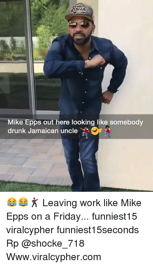 Drunk, Friday, and Funny: Mike Epps out here looking like somebody  drunk Jamaican uncle 😂😂🕺🏾 Leaving work like Mike Epps on a Friday... funniest15 viralcypher funniest15seconds Rp @shocke_718 Www.viralcypher.com