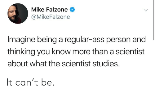 Ass, Can, and Imagine: Mike Falzone  @MikeFalzone  Imagine being a regular-ass person and  thinking you know more than a scientist  about what the scientist studies. It can't be.