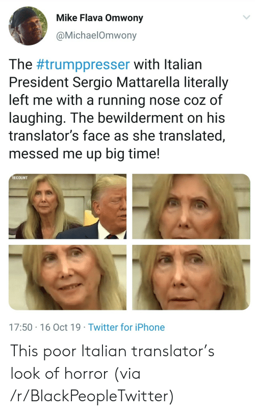 Blackpeopletwitter, Iphone, and Twitter: Mike Flava Omwony  @MichaelOmwony  The #trumppresser with Italian  President Sergio Mattarella literally  left me with a running nose coz of  laughing. The bewilderment on his  translator's face as she translated,  messed me up big time!  RECOUNT  17:50 16 Oct 19 Twitter for iPhone This poor Italian translator's look of horror (via /r/BlackPeopleTwitter)